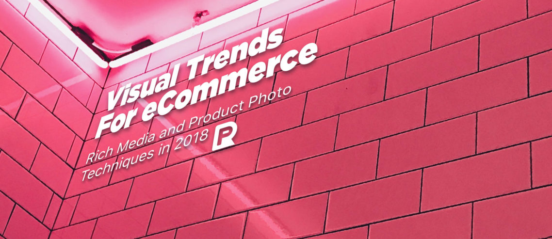 Visual Trends For eCommerce: Rich Media and Product Photo Techniques in 2018