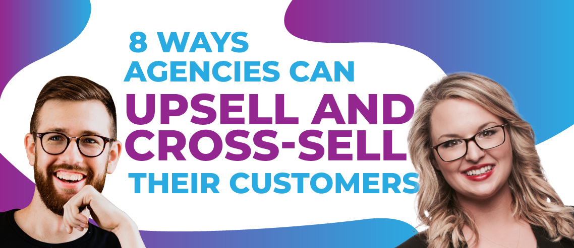 8 Ways Agencies Can Upsell and Cross-Sell Their Customers